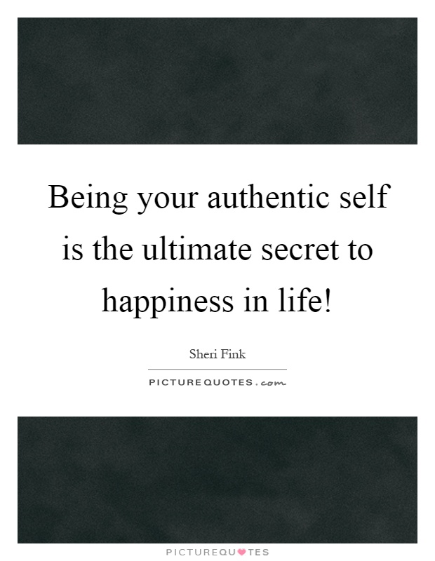 Being your authentic self is the ultimate secret to happiness in life! Picture Quote #1