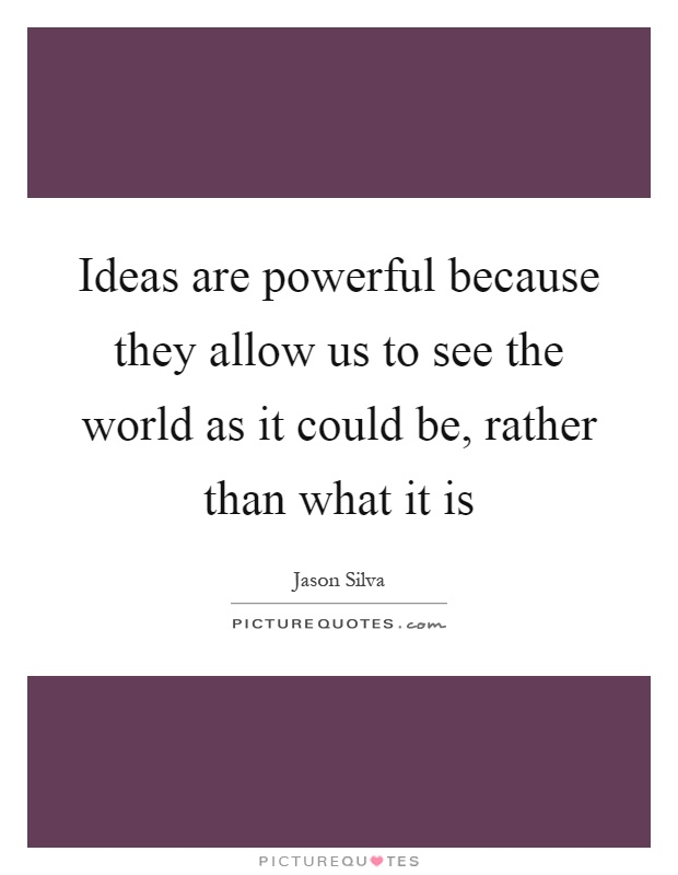 Ideas are powerful because they allow us to see the world as it could be, rather than what it is Picture Quote #1