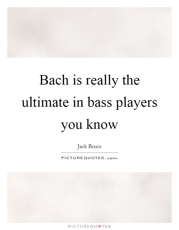 Bach is really the ultimate in bass players you know Picture Quote #1