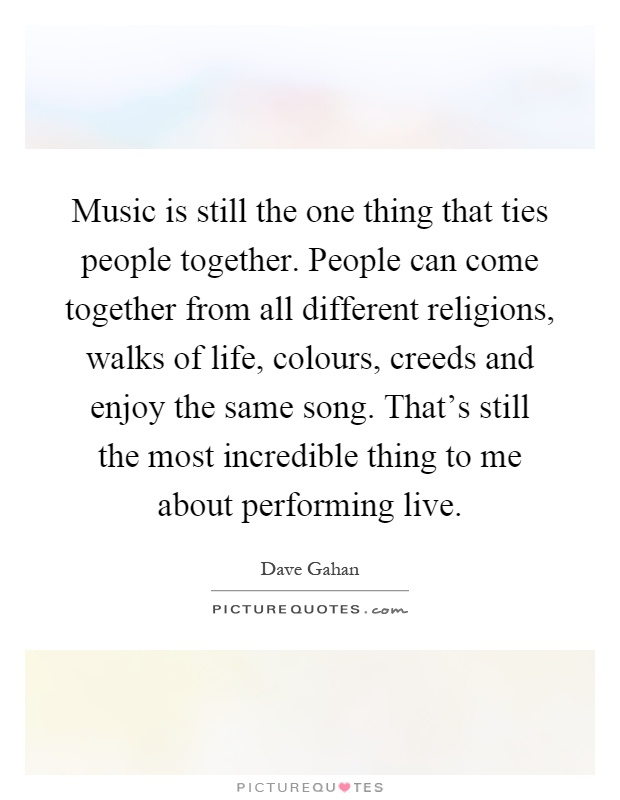 Music is still the one thing that ties people together. People can come together from all different religions, walks of life, colours, creeds and enjoy the same song. That's still the most incredible thing to me about performing live Picture Quote #1