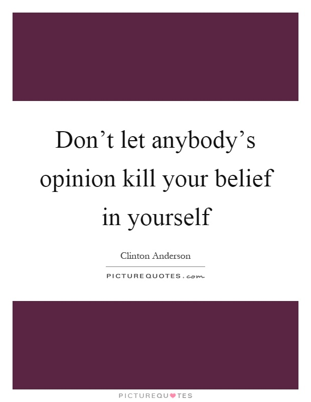 Don't let anybody's opinion kill your belief in yourself Picture Quote #1