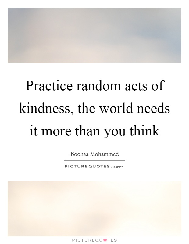 Practice random acts of kindness, the world needs it more than you think Picture Quote #1