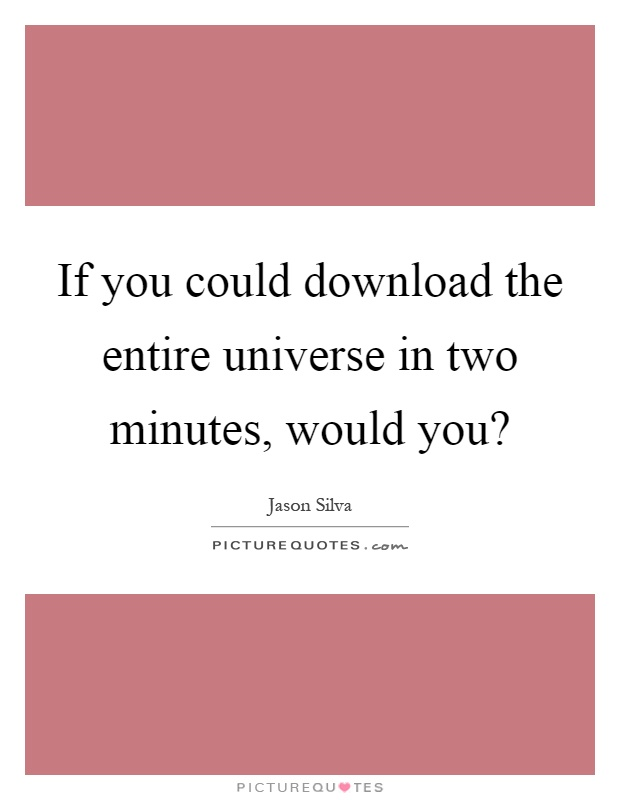 If you could download the entire universe in two minutes, would you? Picture Quote #1