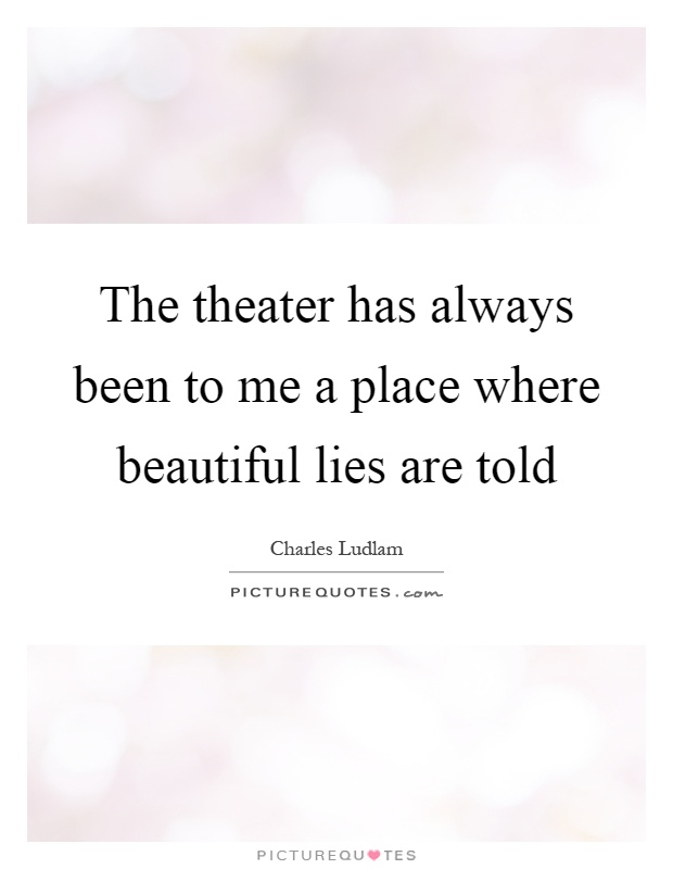 The theater has always been to me a place where beautiful lies are told Picture Quote #1