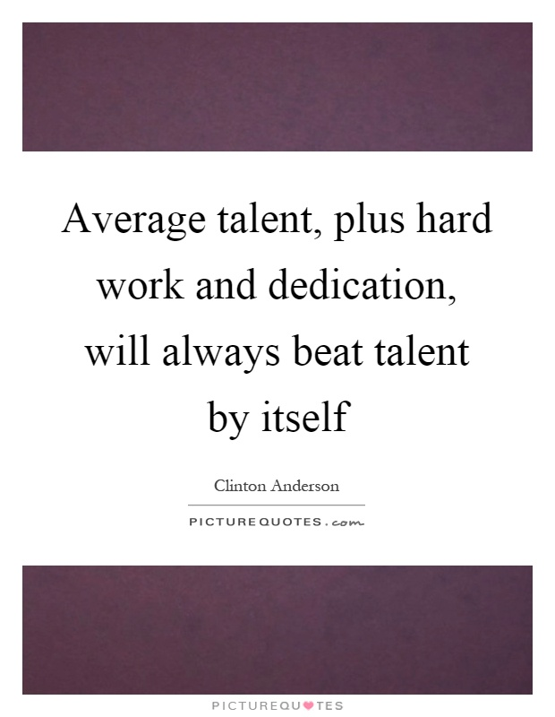 Average talent, plus hard work and dedication, will always beat talent by itself Picture Quote #1