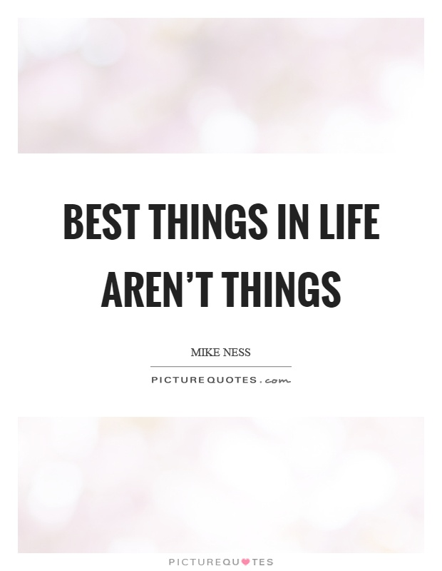 Best things in life aren't things Picture Quote #1
