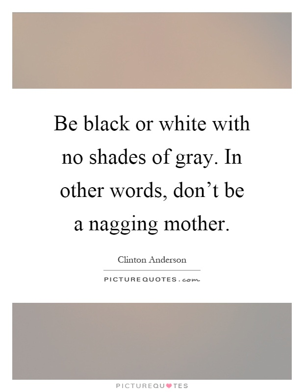 Be black or white with no shades of gray. In other words, don't be a nagging mother Picture Quote #1