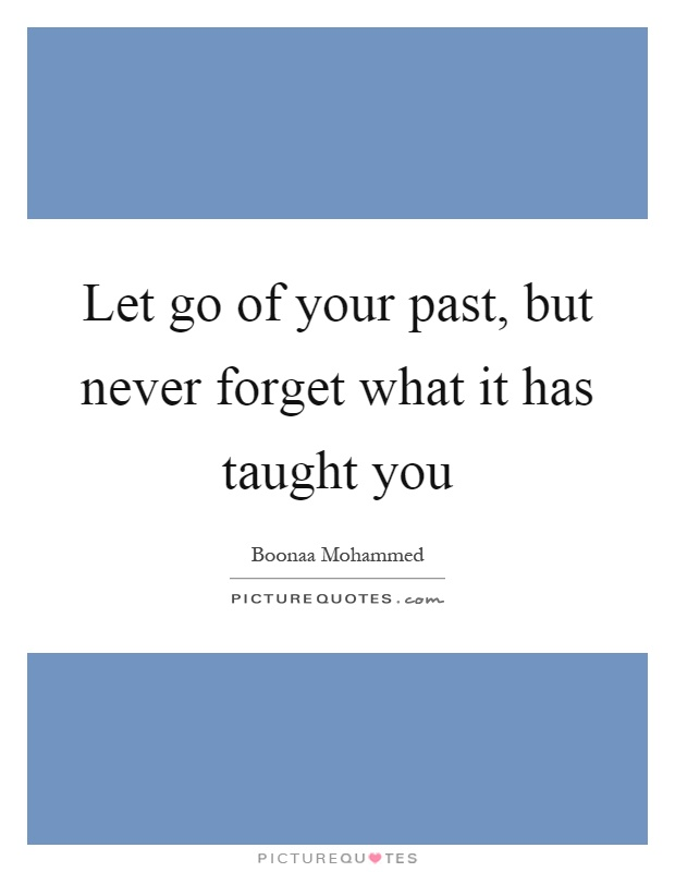 Let go of your past, but never forget what it has taught you Picture Quote #1