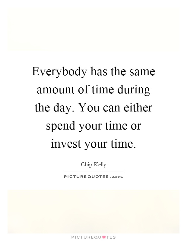 Everybody has the same amount of time during the day. You can either spend your time or invest your time Picture Quote #1