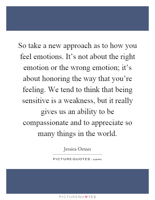 So take a new approach as to how you feel emotions. It's not about the right emotion or the wrong emotion; it's about honoring the way that you're feeling. We tend to think that being sensitive is a weakness, but it really gives us an ability to be compassionate and to appreciate so many things in the world Picture Quote #1
