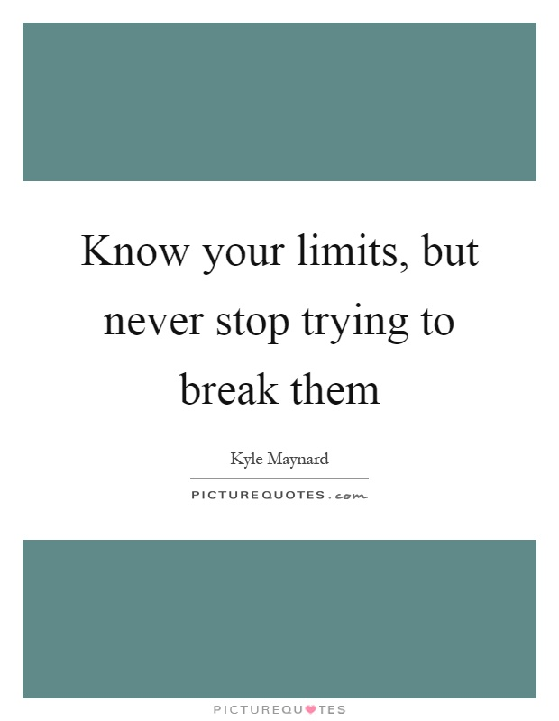 Know your limits, but never stop trying to break them Picture Quote #1