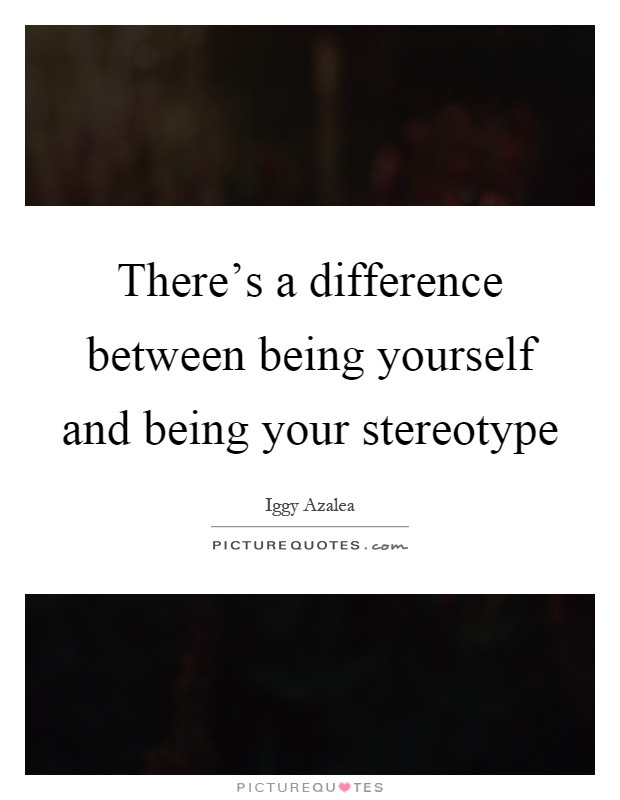 There's a difference between being yourself and being your stereotype Picture Quote #1