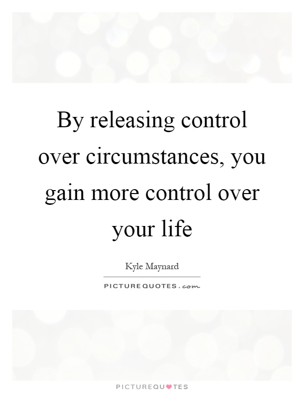 By releasing control over circumstances, you gain more control over your life Picture Quote #1