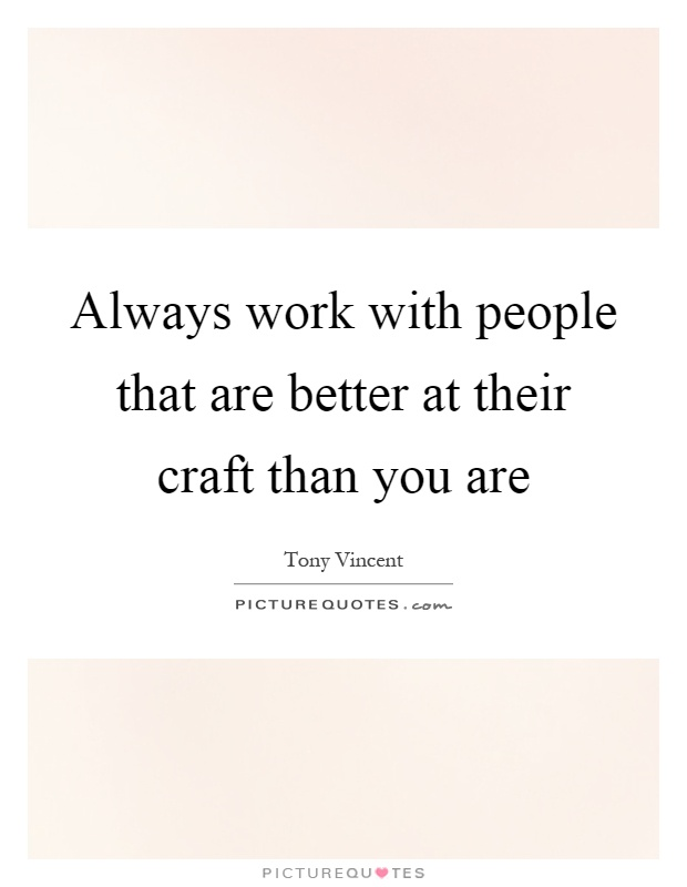Always work with people that are better at their craft than you are Picture Quote #1