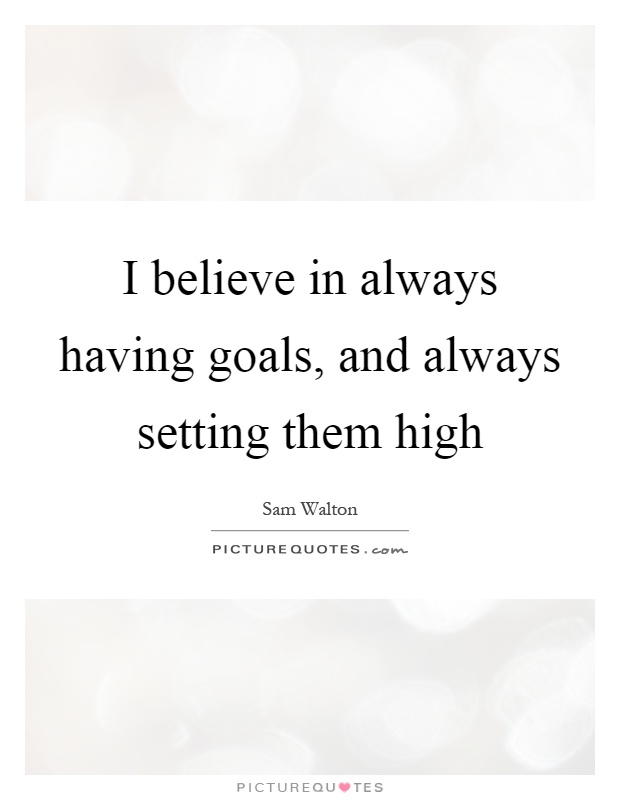 I believe in always having goals, and always setting them high Picture Quote #1