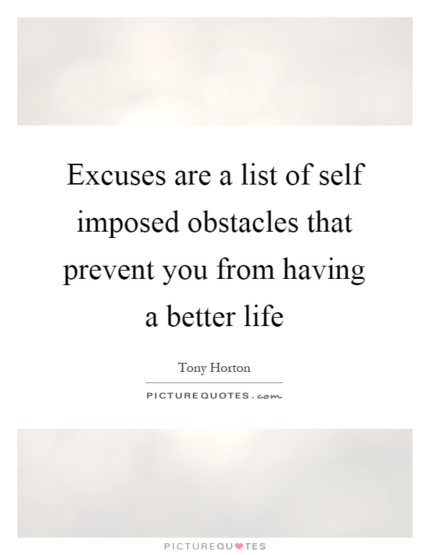 Excuses are a list of self imposed obstacles that prevent you from having a better life Picture Quote #1