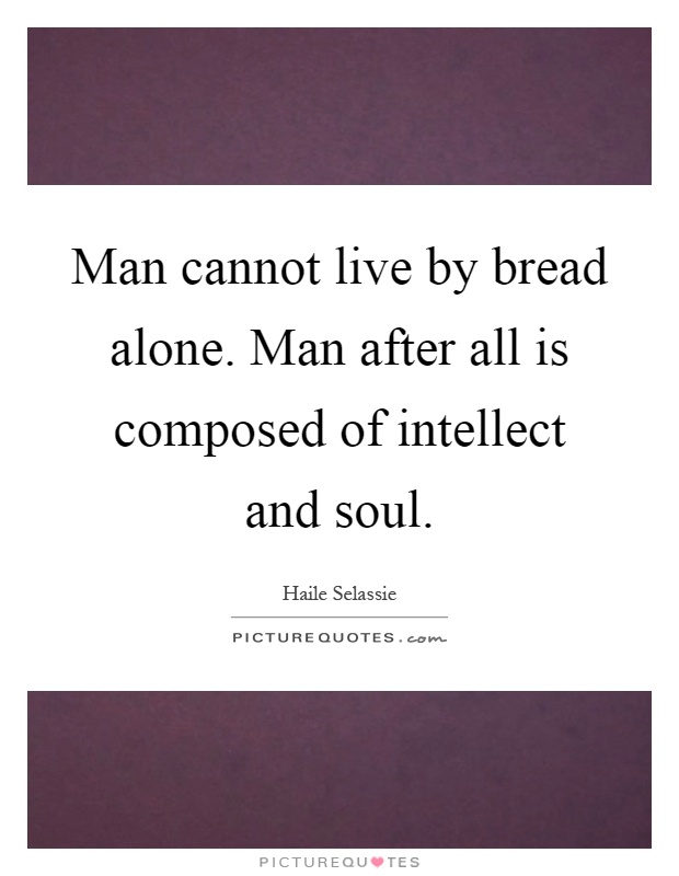 Man cannot live by bread alone. Man after all is composed of intellect and soul Picture Quote #1