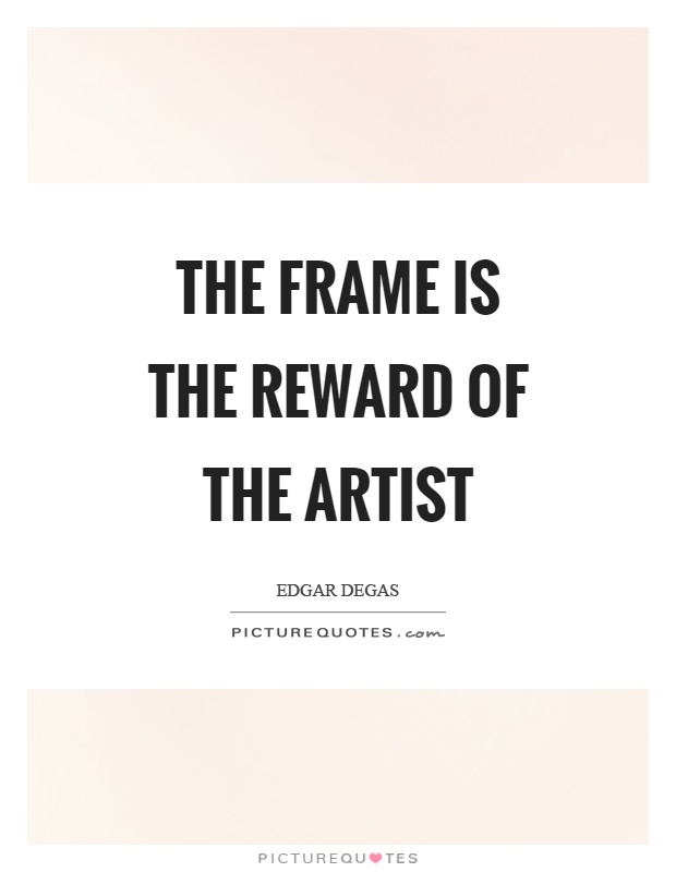 The frame is the reward of the artist Picture Quote #1