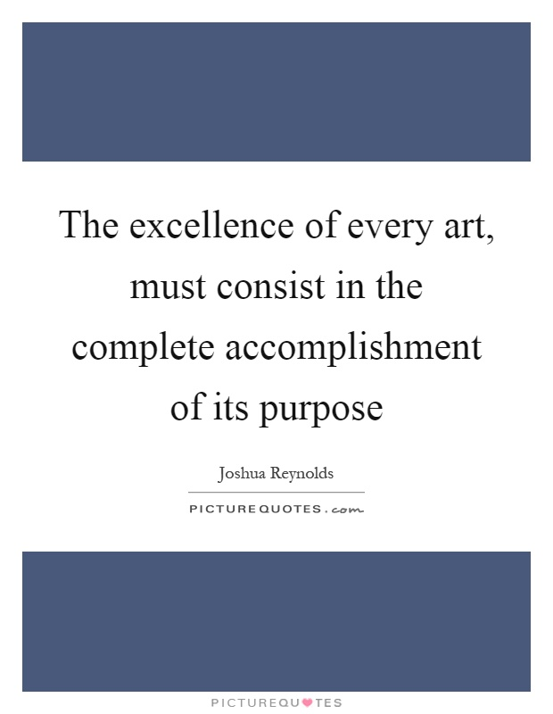 The excellence of every art, must consist in the complete accomplishment of its purpose Picture Quote #1