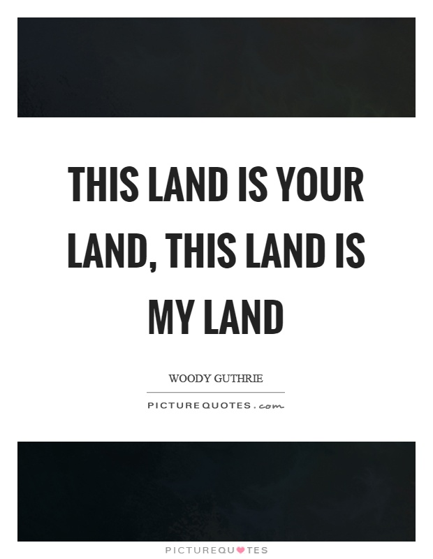This land is your land, this land is my land Picture Quote #1