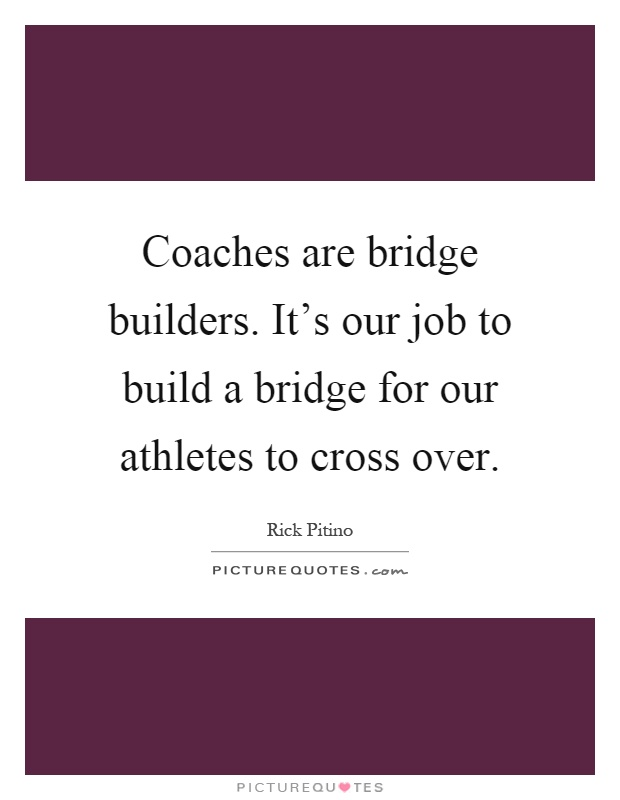 Coaches are bridge builders. It's our job to build a bridge for our athletes to cross over Picture Quote #1