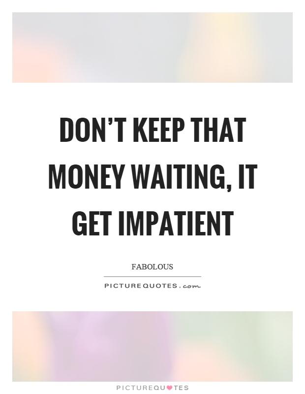 Don't keep that money waiting, it get impatient Picture Quote #1