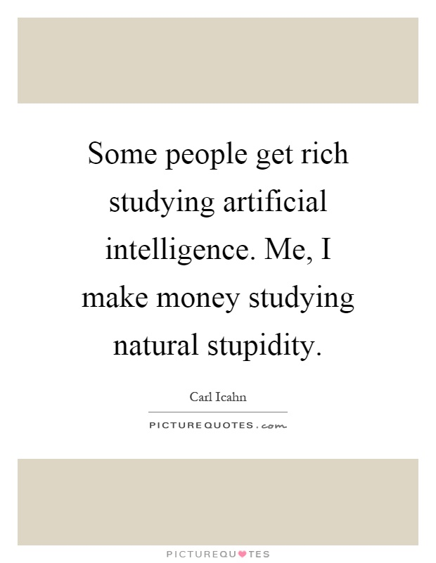 Some people get rich studying artificial intelligence. Me, I make money studying natural stupidity Picture Quote #1