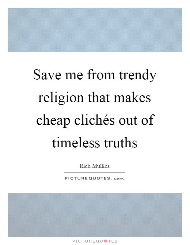 Save me from trendy religion that makes cheap clichés out of timeless truths Picture Quote #1