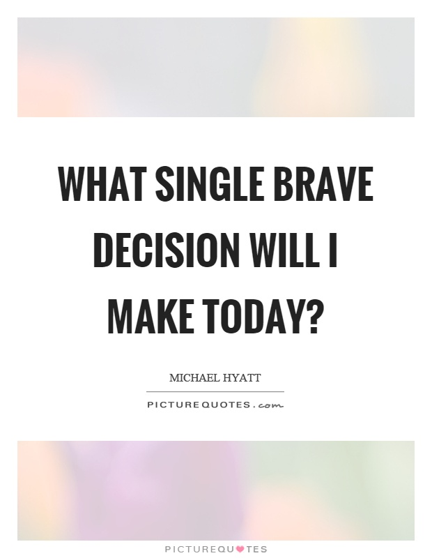 What single brave decision will I make today? Picture Quote #1