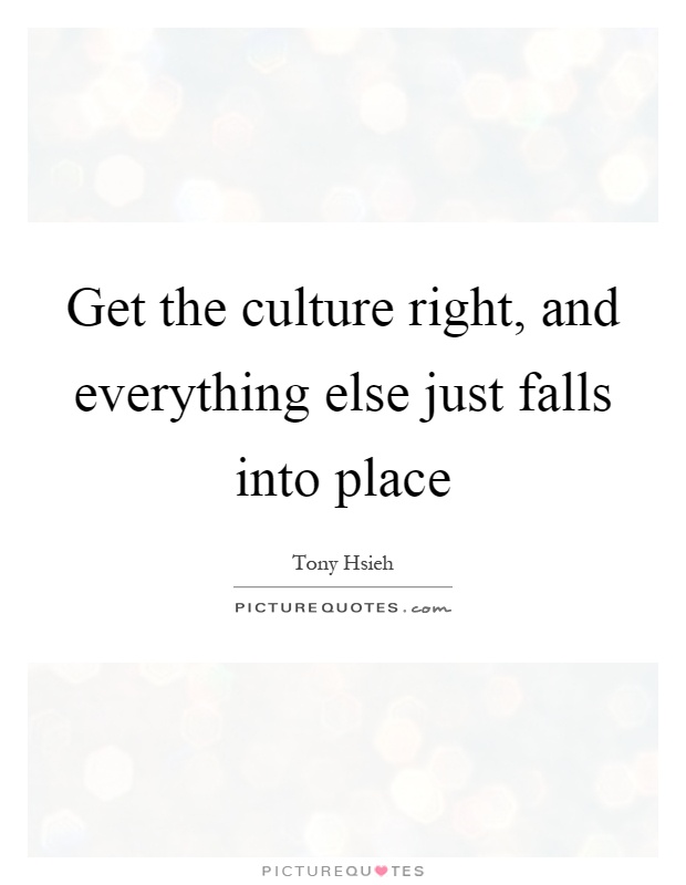 Get the culture right, and everything else just falls into place Picture Quote #1