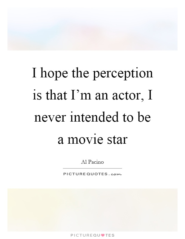 I hope the perception is that I'm an actor, I never intended to be a movie star Picture Quote #1