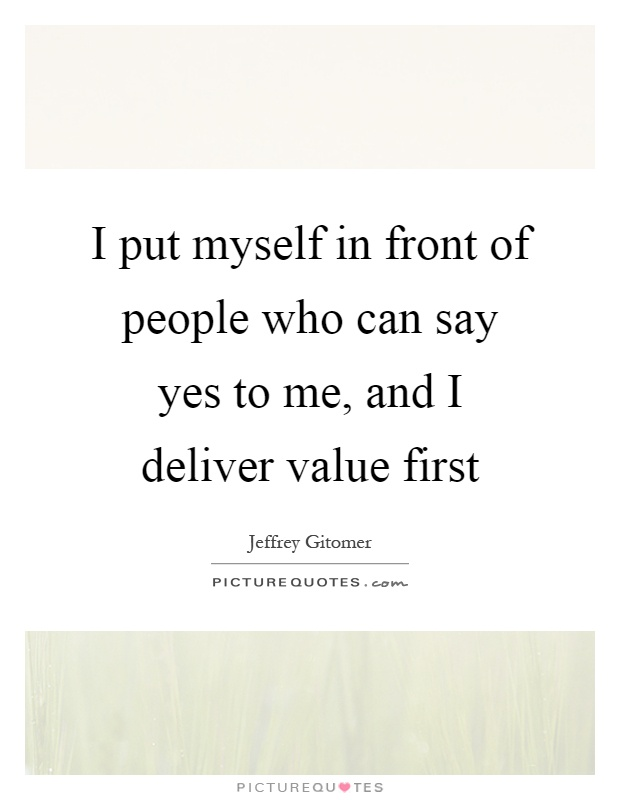 I put myself in front of people who can say yes to me, and I deliver value first Picture Quote #1