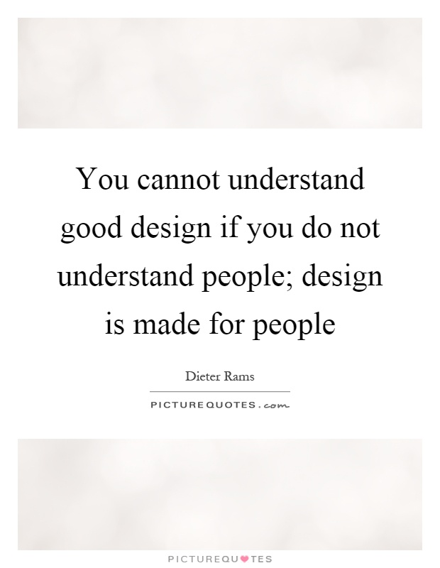 You cannot understand good design if you do not understand people; design is made for people Picture Quote #1