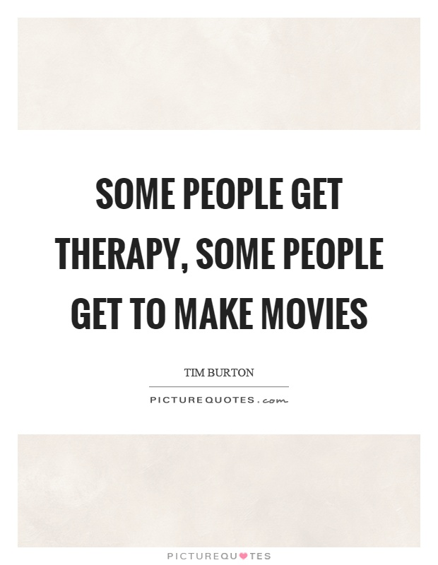 Some people get therapy, some people get to make movies Picture Quote #1