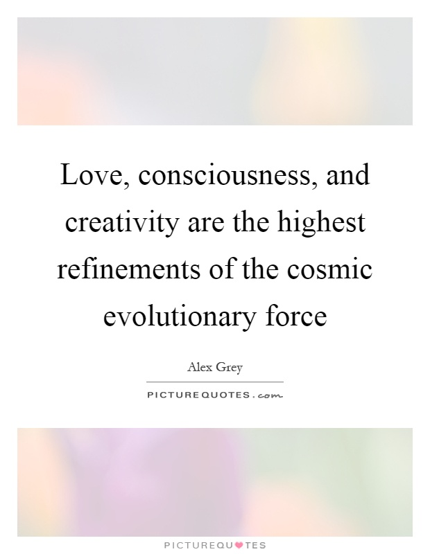Love, consciousness, and creativity are the highest refinements of the cosmic evolutionary force Picture Quote #1