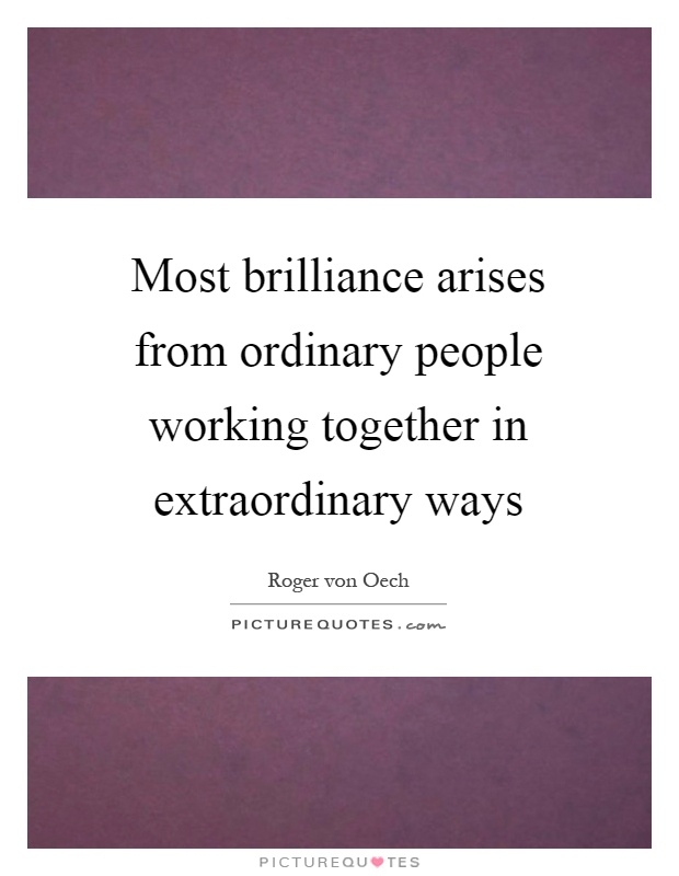 Most brilliance arises from ordinary people working together in extraordinary ways Picture Quote #1