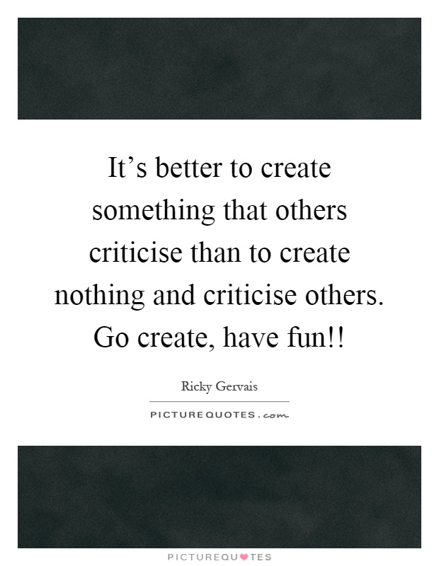 It's better to create something that others criticise than to create nothing and criticise others. Go create, have fun!! Picture Quote #1