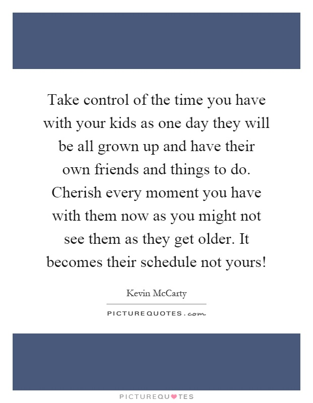 Take control of the time you have with your kids as one day they will be all grown up and have their own friends and things to do. Cherish every moment you have with them now as you might not see them as they get older. It becomes their schedule not yours! Picture Quote #1