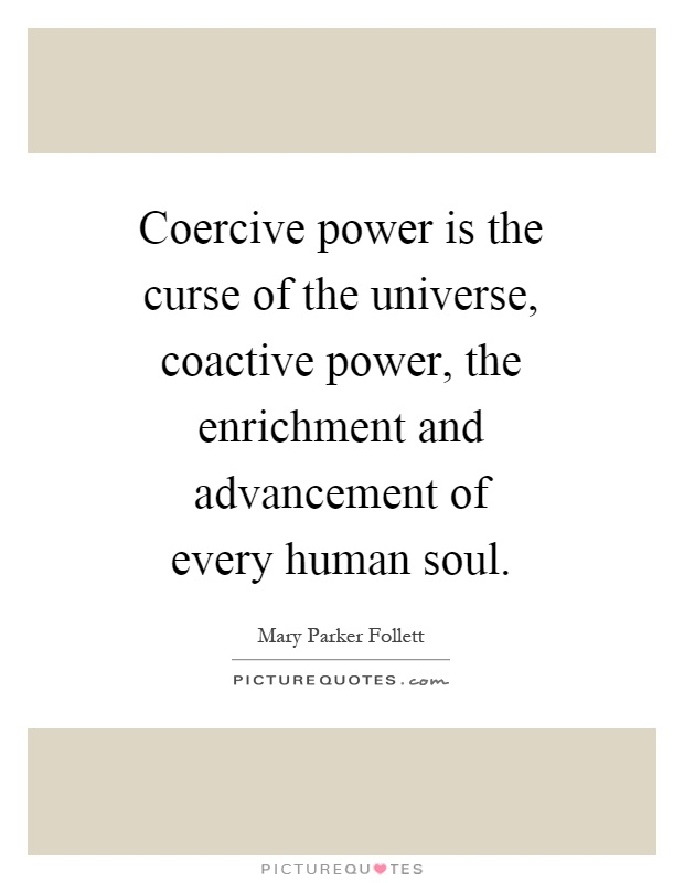 Coercive power is the curse of the universe, coactive power, the enrichment and advancement of every human soul Picture Quote #1
