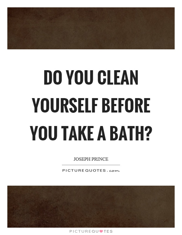 Do you clean yourself before you take a bath? Picture Quote #1