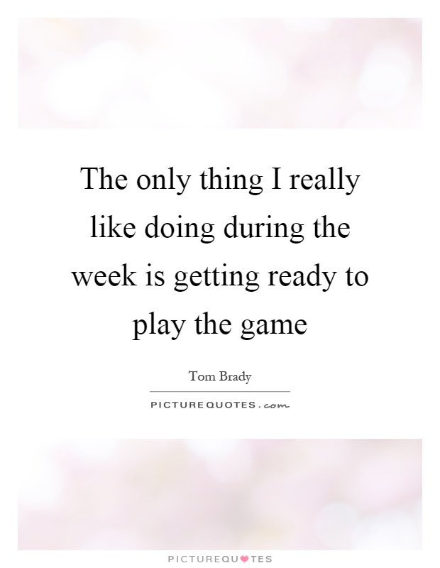 The only thing I really like doing during the week is getting ready to play the game Picture Quote #1