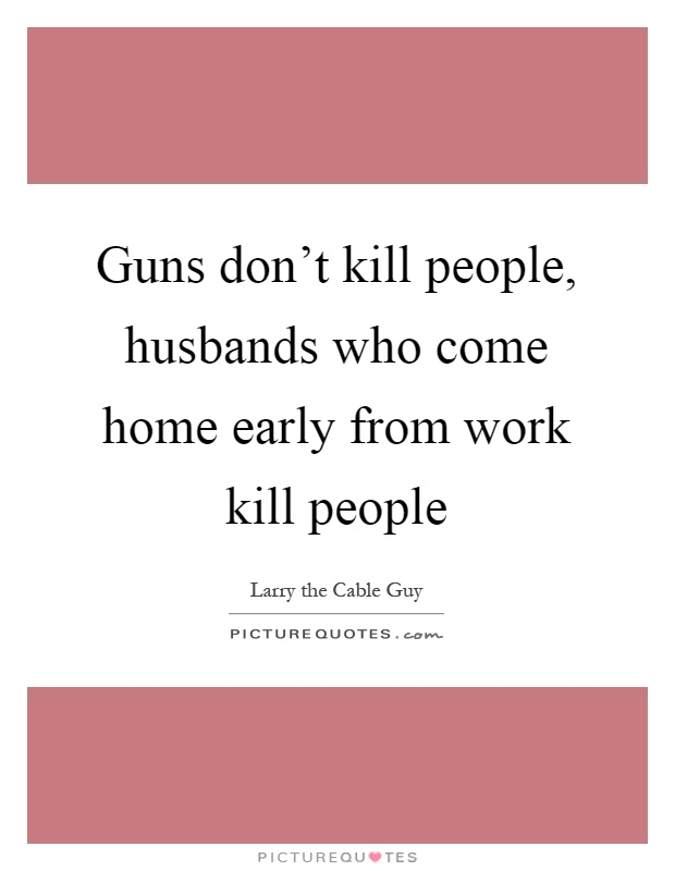 Guns don't kill people, husbands who come home early from work kill people Picture Quote #1
