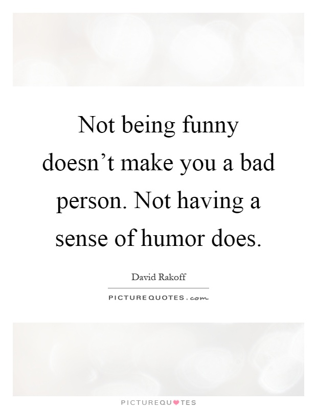 Not being funny doesn't make you a bad person. Not having a sense of humor does Picture Quote #1