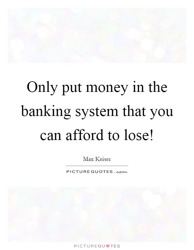 Only put money in the banking system that you can afford to lose! Picture Quote #1