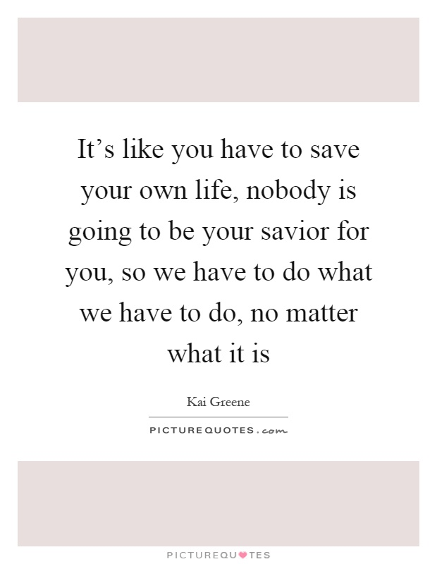 It's like you have to save your own life, nobody is going to be your savior for you, so we have to do what we have to do, no matter what it is Picture Quote #1