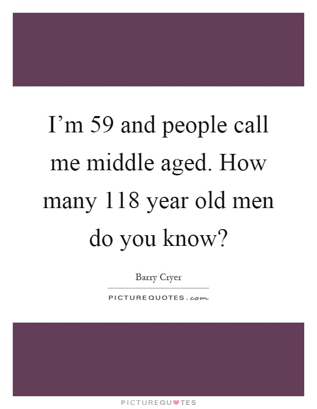 I'm 59 and people call me middle aged. How many 118 year old men do you know? Picture Quote #1