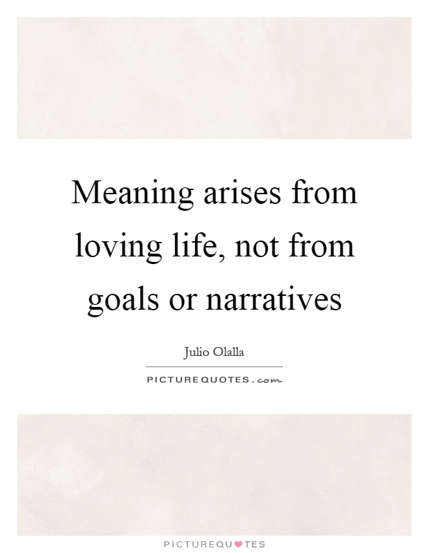 Meaning arises from loving life, not from goals or narratives Picture Quote #1