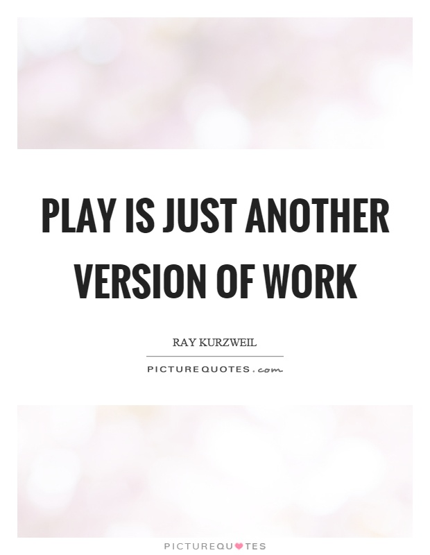 Play is just another version of work Picture Quote #1