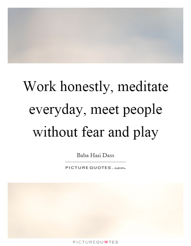 Work honestly, meditate everyday, meet people without fear and play Picture Quote #1