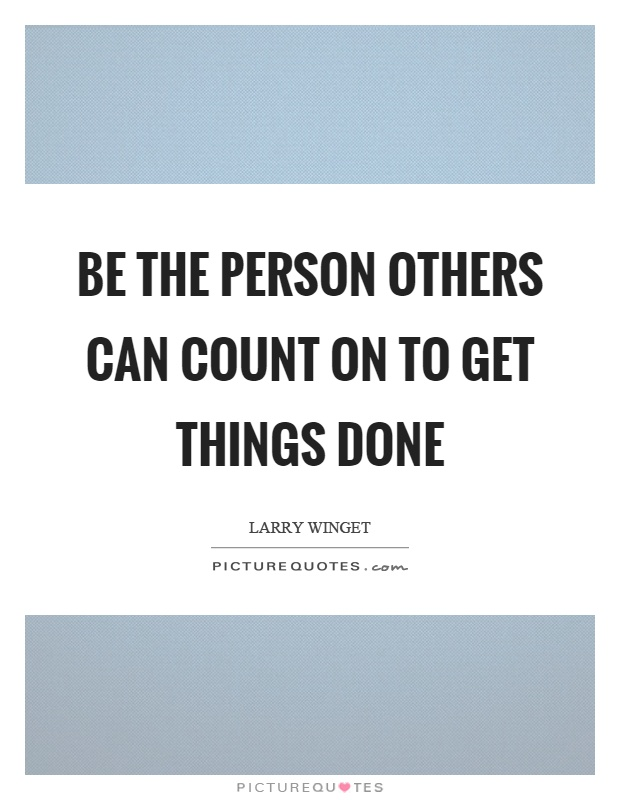 Be the person others can count on to get things done Picture Quote #1